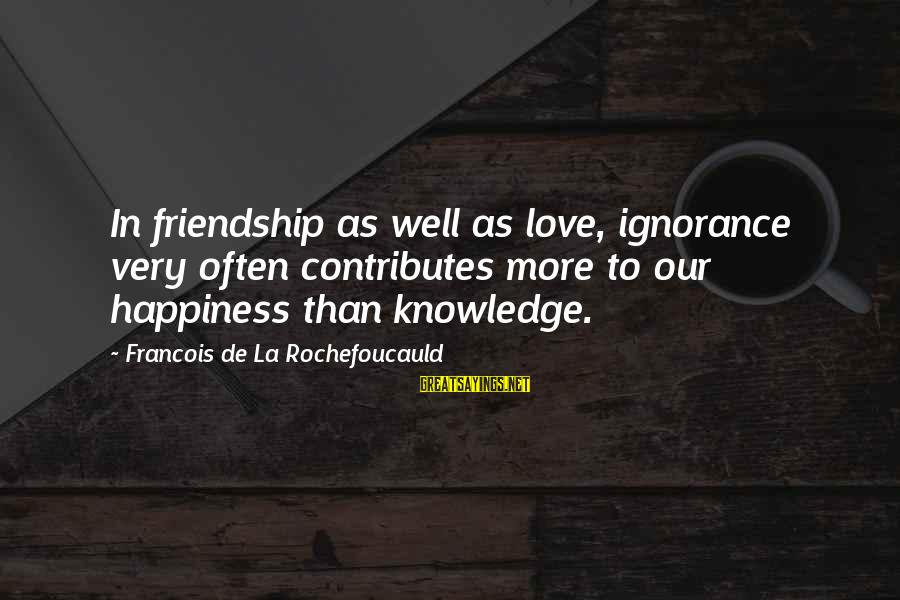 Happiness Friendship Sayings By Francois De La Rochefoucauld: In friendship as well as love, ignorance very often contributes more to our happiness than