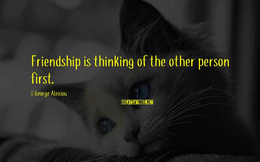 Happiness Friendship Sayings By George Alexiou: Friendship is thinking of the other person first.