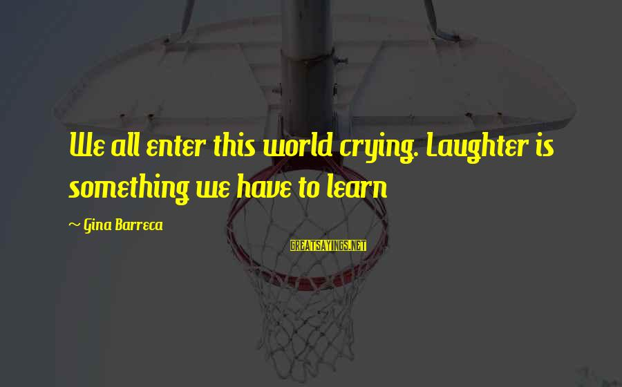 Happiness Friendship Sayings By Gina Barreca: We all enter this world crying. Laughter is something we have to learn
