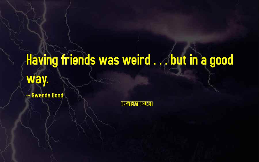 Happiness Friendship Sayings By Gwenda Bond: Having friends was weird . . . but in a good way.