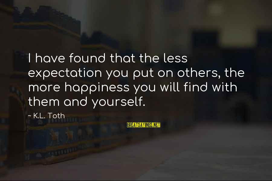 Happiness Friendship Sayings By K.L. Toth: I have found that the less expectation you put on others, the more happiness you