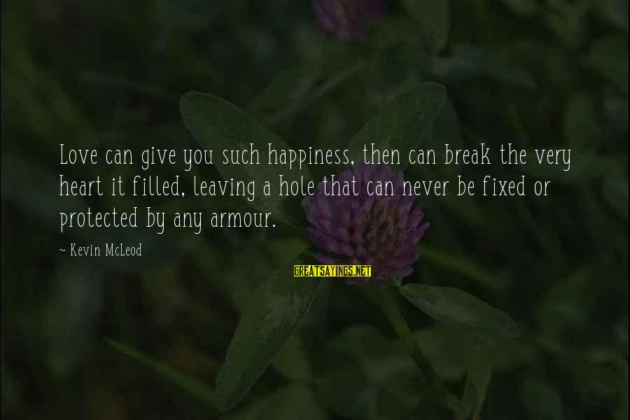 Happiness Friendship Sayings By Kevin McLeod: Love can give you such happiness, then can break the very heart it filled, leaving