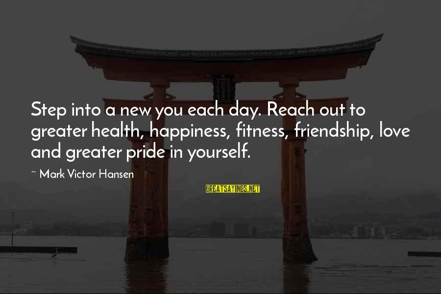Happiness Friendship Sayings By Mark Victor Hansen: Step into a new you each day. Reach out to greater health, happiness, fitness, friendship,