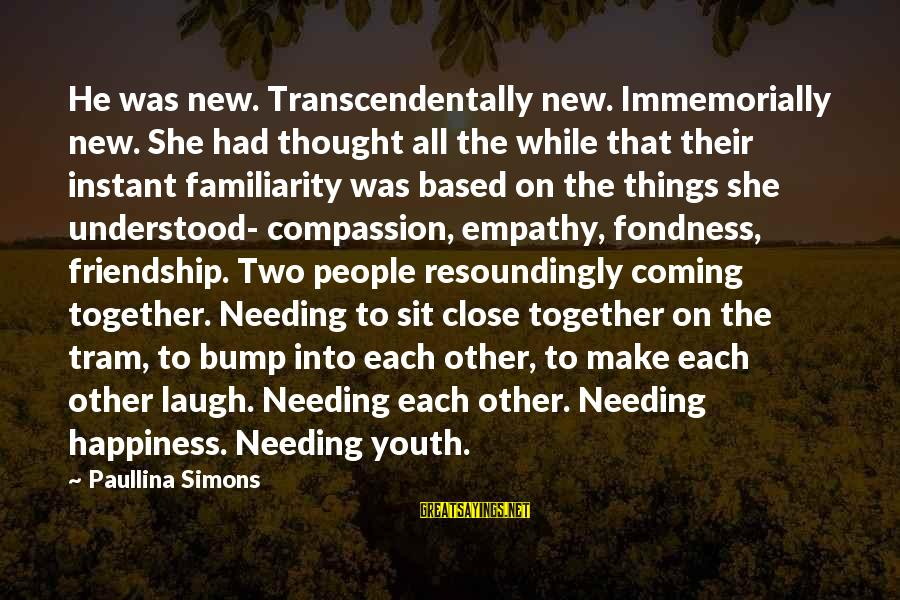 Happiness Friendship Sayings By Paullina Simons: He was new. Transcendentally new. Immemorially new. She had thought all the while that their