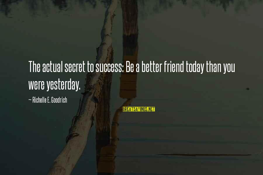Happiness Friendship Sayings By Richelle E. Goodrich: The actual secret to success: Be a better friend today than you were yesterday.