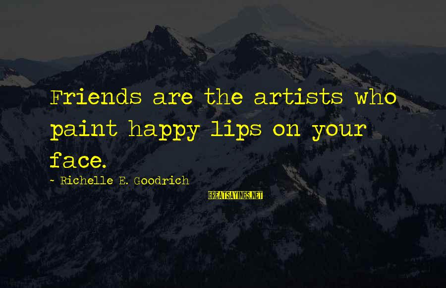 Happiness Friendship Sayings By Richelle E. Goodrich: Friends are the artists who paint happy lips on your face.