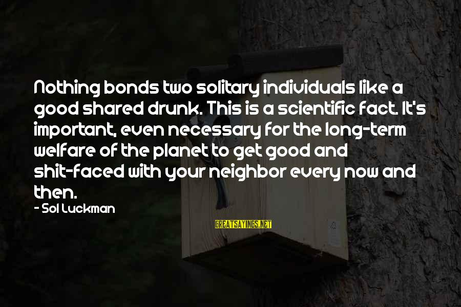 Happiness Friendship Sayings By Sol Luckman: Nothing bonds two solitary individuals like a good shared drunk. This is a scientific fact.
