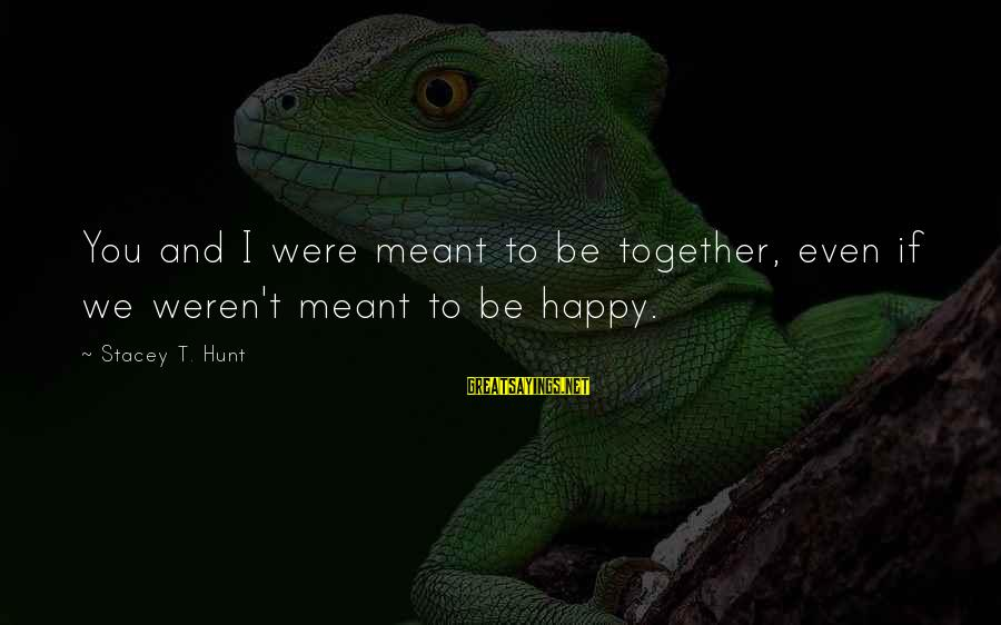 Happiness Friendship Sayings By Stacey T. Hunt: You and I were meant to be together, even if we weren't meant to be