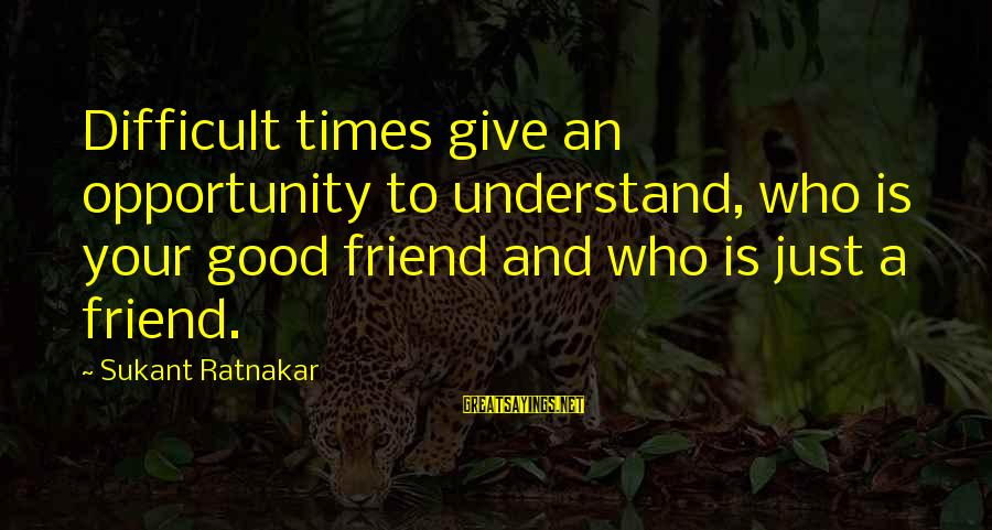 Happiness Friendship Sayings By Sukant Ratnakar: Difficult times give an opportunity to understand, who is your good friend and who is