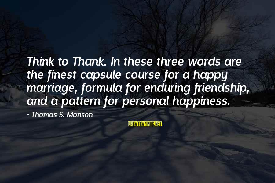Happiness Friendship Sayings By Thomas S. Monson: Think to Thank. In these three words are the finest capsule course for a happy