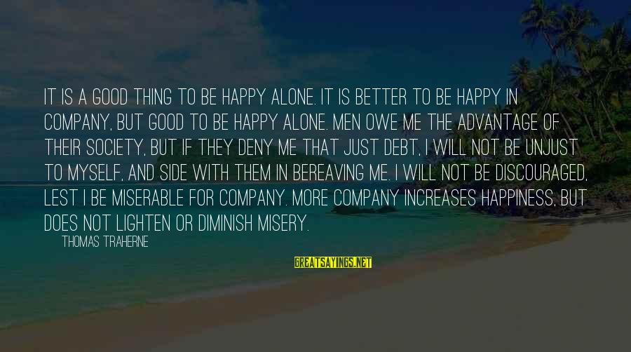Happiness Friendship Sayings By Thomas Traherne: It is a good thing to be happy alone. It is better to be happy