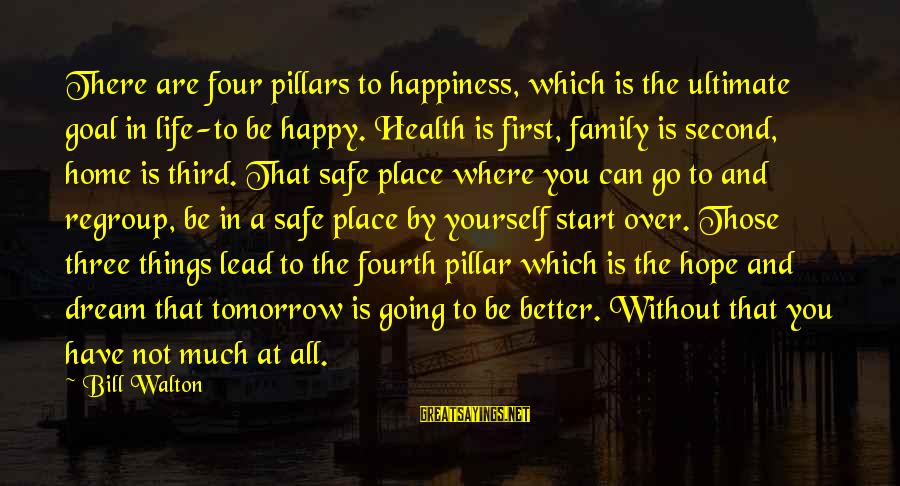 Happiness In The Family Sayings By Bill Walton: There are four pillars to happiness, which is the ultimate goal in life-to be happy.