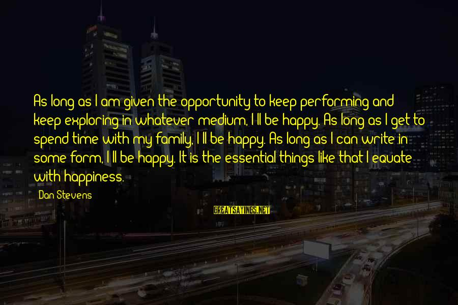 Happiness In The Family Sayings By Dan Stevens: As long as I am given the opportunity to keep performing and keep exploring in