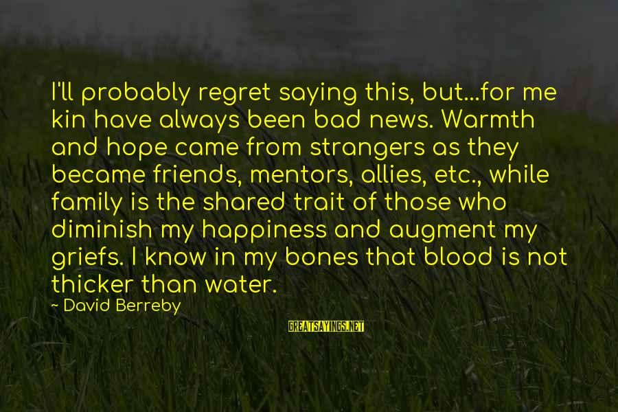 Happiness In The Family Sayings By David Berreby: I'll probably regret saying this, but...for me kin have always been bad news. Warmth and