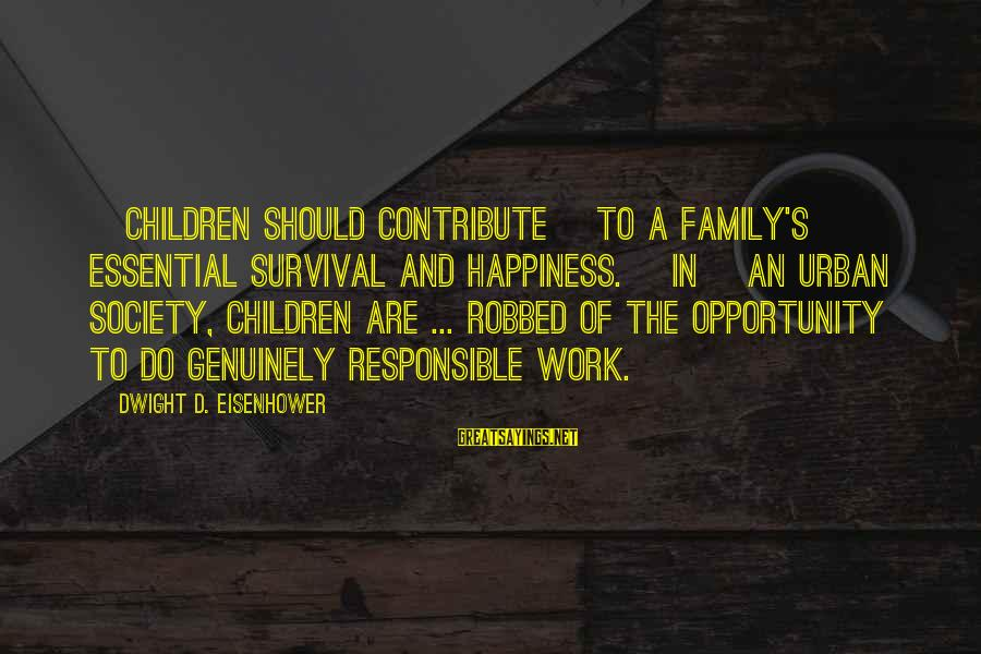 Happiness In The Family Sayings By Dwight D. Eisenhower: [Children should contribute] to a family's essential survival and happiness. [In] an urban society, children