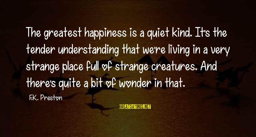 Happiness In The Family Sayings By F.K. Preston: The greatest happiness is a quiet kind. It's the tender understanding that we're living in