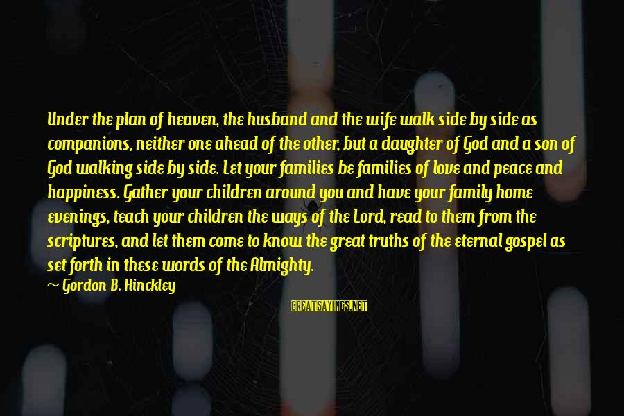 Happiness In The Family Sayings By Gordon B. Hinckley: Under the plan of heaven, the husband and the wife walk side by side as