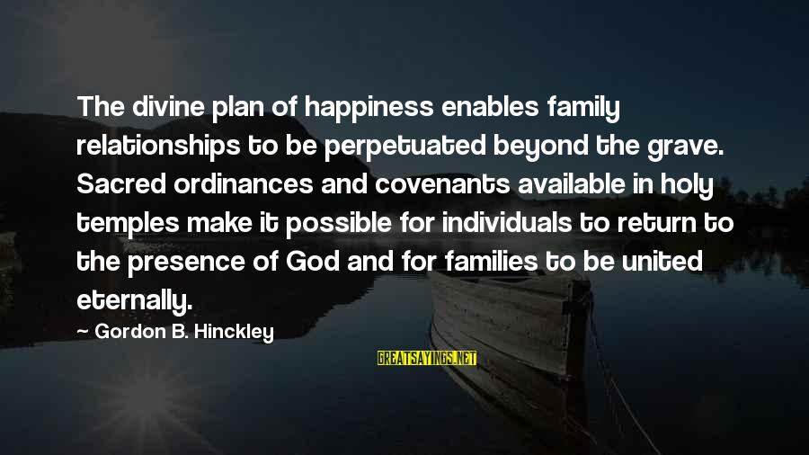 Happiness In The Family Sayings By Gordon B. Hinckley: The divine plan of happiness enables family relationships to be perpetuated beyond the grave. Sacred