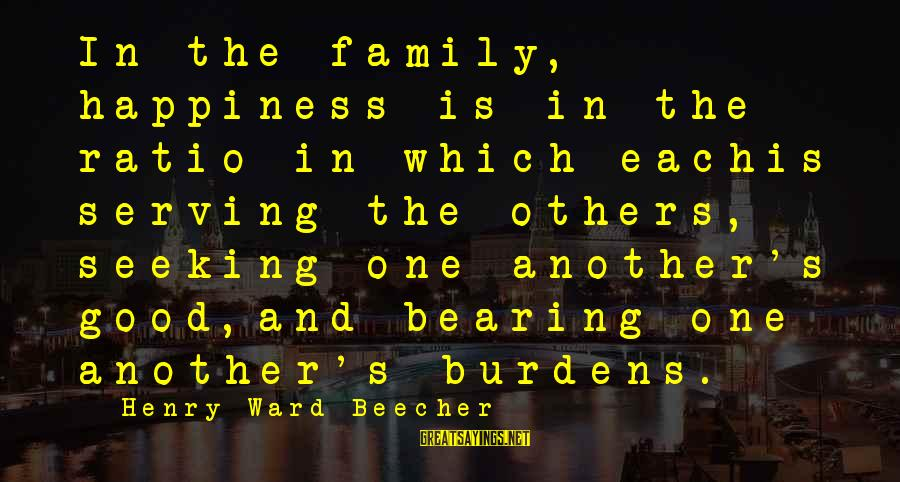Happiness In The Family Sayings By Henry Ward Beecher: In the family, happiness is in the ratio in which eachis serving the others, seeking