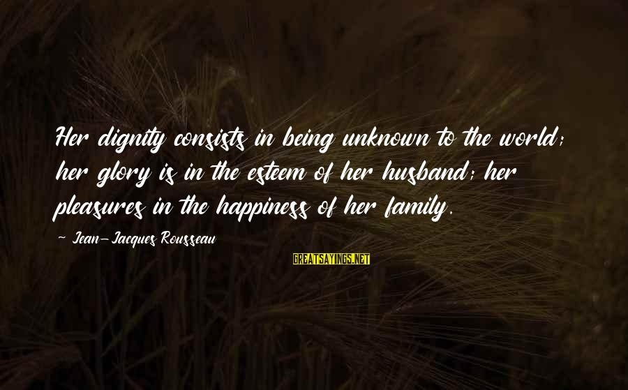 Happiness In The Family Sayings By Jean-Jacques Rousseau: Her dignity consists in being unknown to the world; her glory is in the esteem