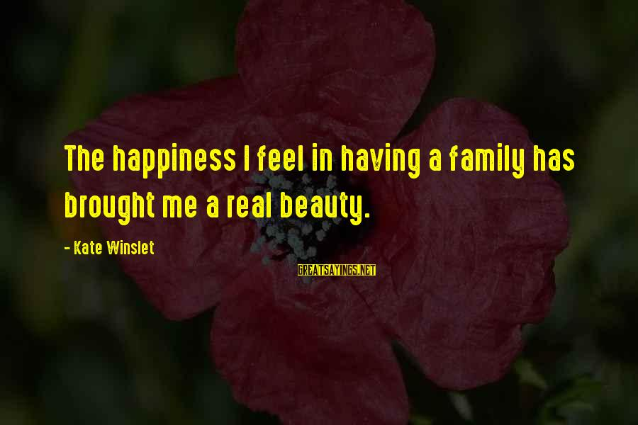 Happiness In The Family Sayings By Kate Winslet: The happiness I feel in having a family has brought me a real beauty.
