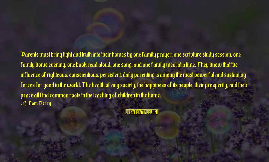 Happiness In The Family Sayings By L. Tom Perry: Parents must bring light and truth into their homes by one family prayer, one scripture