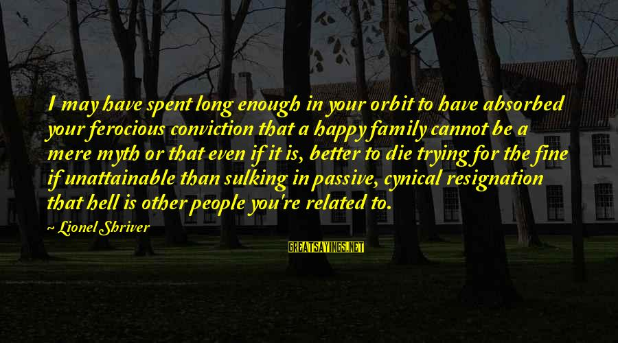 Happiness In The Family Sayings By Lionel Shriver: I may have spent long enough in your orbit to have absorbed your ferocious conviction