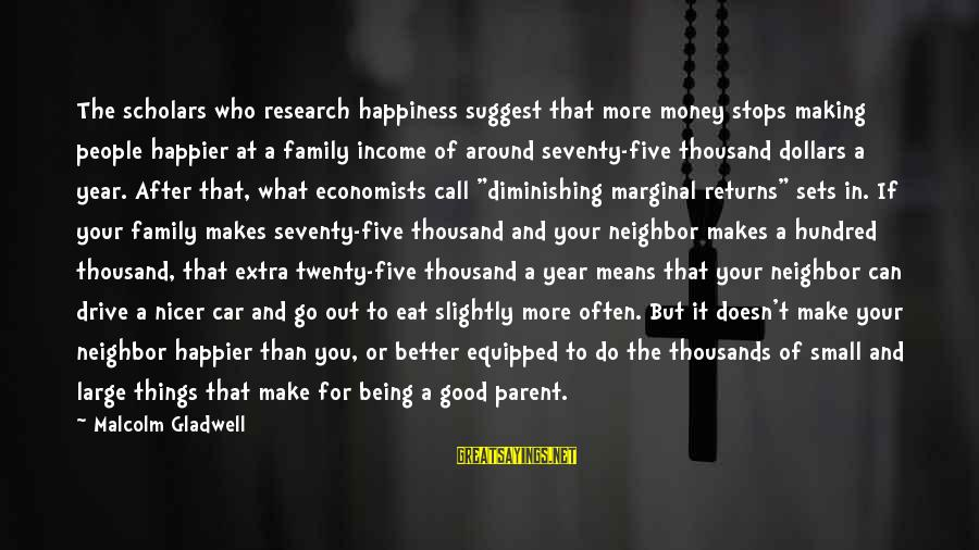 Happiness In The Family Sayings By Malcolm Gladwell: The scholars who research happiness suggest that more money stops making people happier at a