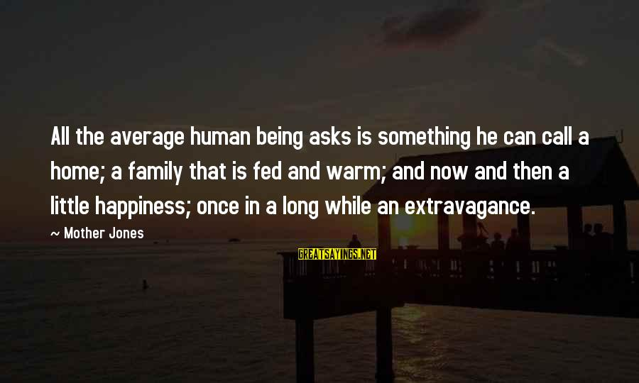 Happiness In The Family Sayings By Mother Jones: All the average human being asks is something he can call a home; a family