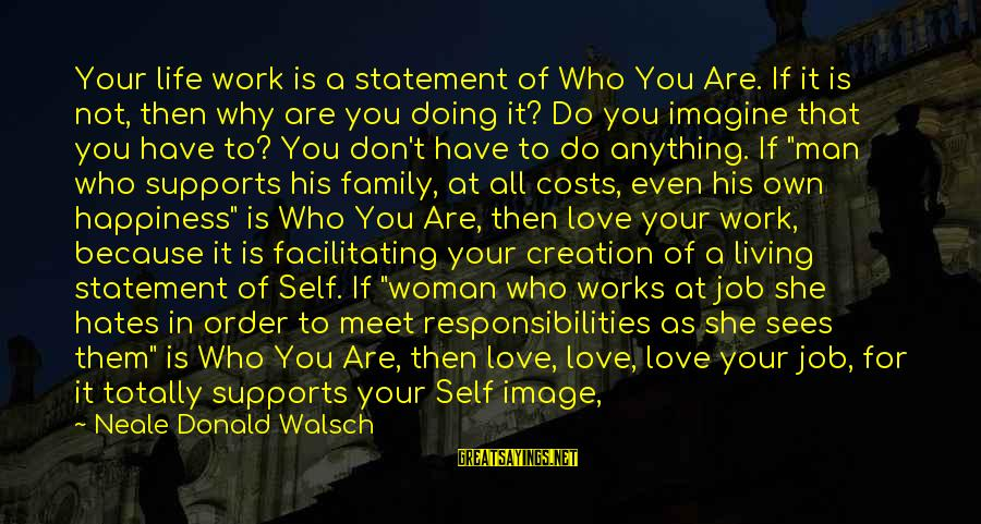 Happiness In The Family Sayings By Neale Donald Walsch: Your life work is a statement of Who You Are. If it is not, then