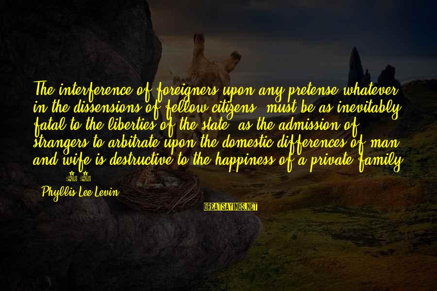 Happiness In The Family Sayings By Phyllis Lee Levin: The interference of foreigners upon any pretense whatever, in the dissensions of fellow citizens, must
