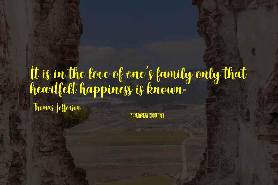 Happiness In The Family Sayings By Thomas Jefferson: It is in the love of one's family only that heartfelt happiness is known.