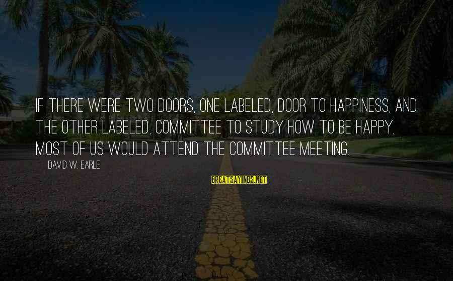 Happiness Is Meeting You Sayings By David W. Earle: If there were two doors, one labeled, Door to Happiness, and the other labeled, Committee