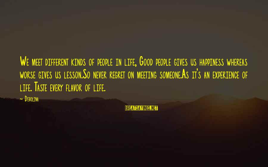Happiness Is Meeting You Sayings By Debolina: We meet different kinds of people in life, Good people gives us happiness whereas worse