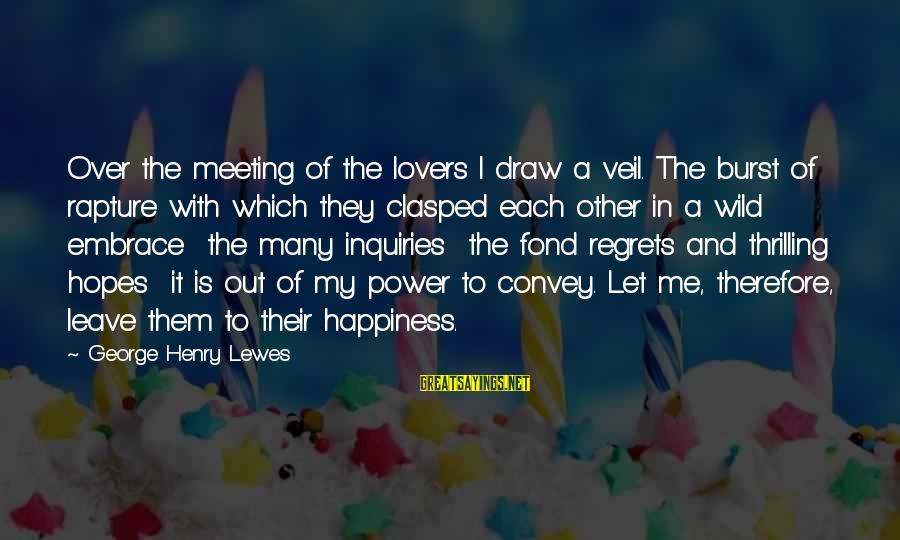 Happiness Is Meeting You Sayings By George Henry Lewes: Over the meeting of the lovers I draw a veil. The burst of rapture with
