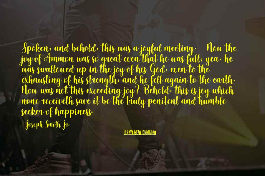 Happiness Is Meeting You Sayings By Joseph Smith Jr.: Spoken; and behold, this was a joyful meeting. 17 Now the joy of Ammon was
