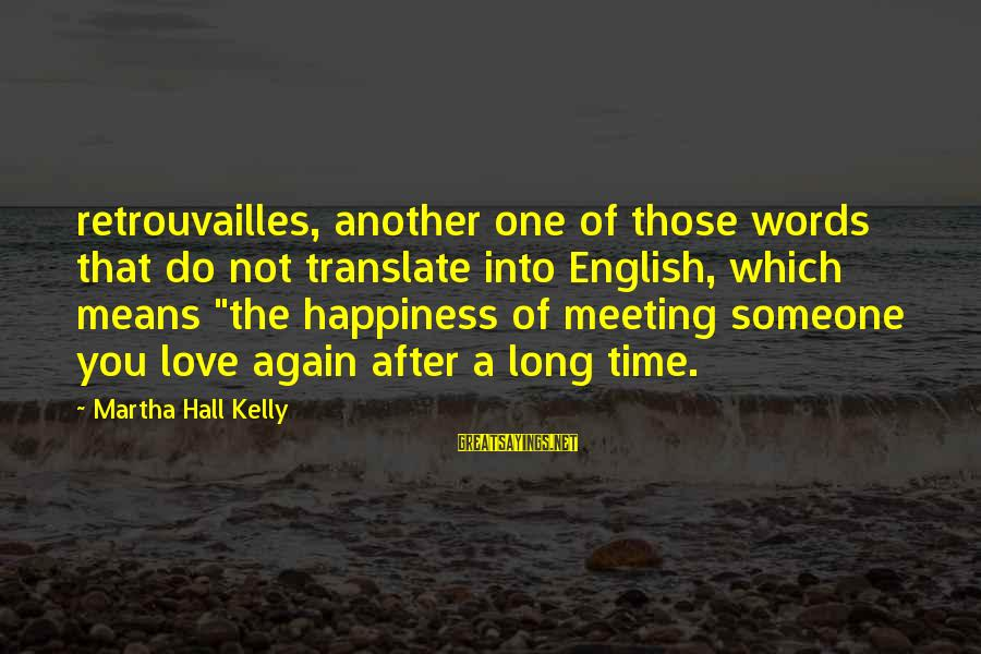 """Happiness Is Meeting You Sayings By Martha Hall Kelly: retrouvailles, another one of those words that do not translate into English, which means """"the"""
