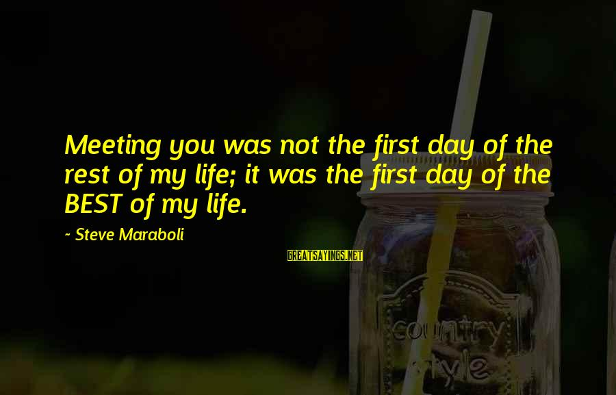 Happiness Is Meeting You Sayings By Steve Maraboli: Meeting you was not the first day of the rest of my life; it was