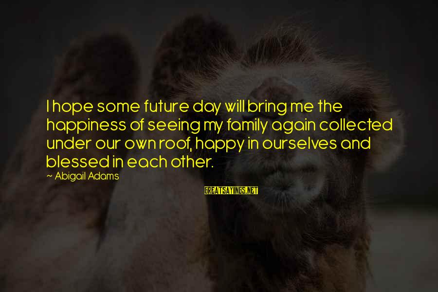 Happiness My Family Sayings By Abigail Adams: I hope some future day will bring me the happiness of seeing my family again