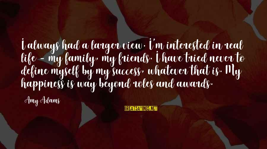 Happiness My Family Sayings By Amy Adams: I always had a larger view. I'm interested in real life - my family, my