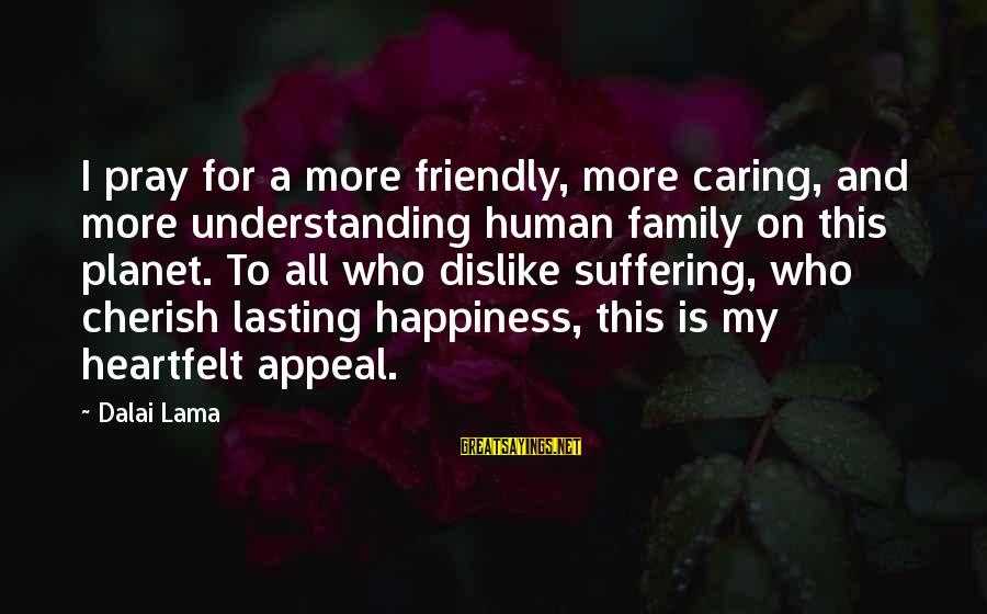 Happiness My Family Sayings By Dalai Lama: I pray for a more friendly, more caring, and more understanding human family on this
