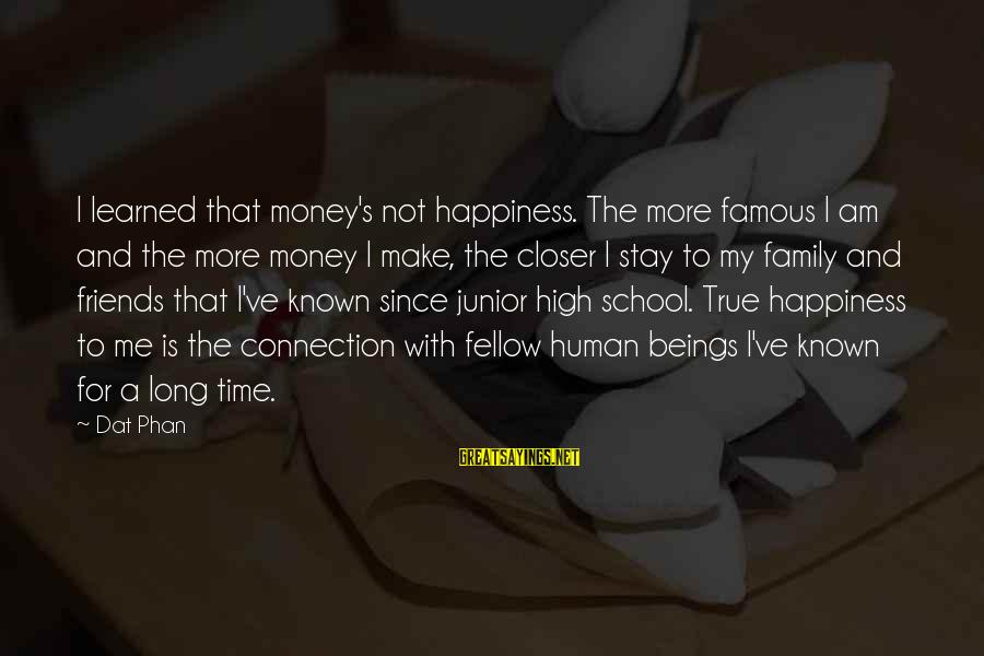 Happiness My Family Sayings By Dat Phan: I learned that money's not happiness. The more famous I am and the more money