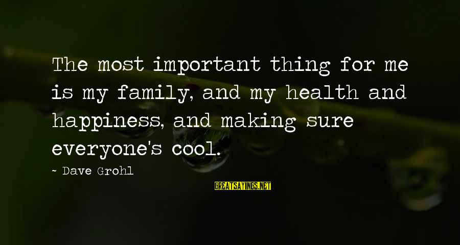 Happiness My Family Sayings By Dave Grohl: The most important thing for me is my family, and my health and happiness, and