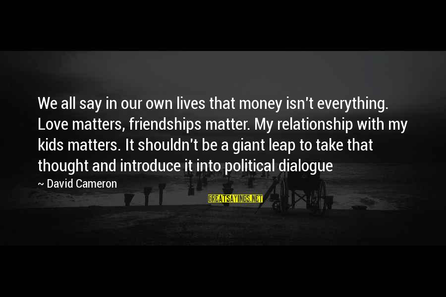 Happiness My Family Sayings By David Cameron: We all say in our own lives that money isn't everything. Love matters, friendships matter.