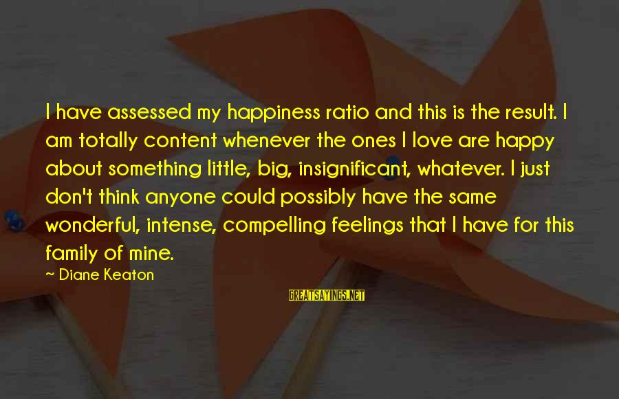 Happiness My Family Sayings By Diane Keaton: I have assessed my happiness ratio and this is the result. I am totally content