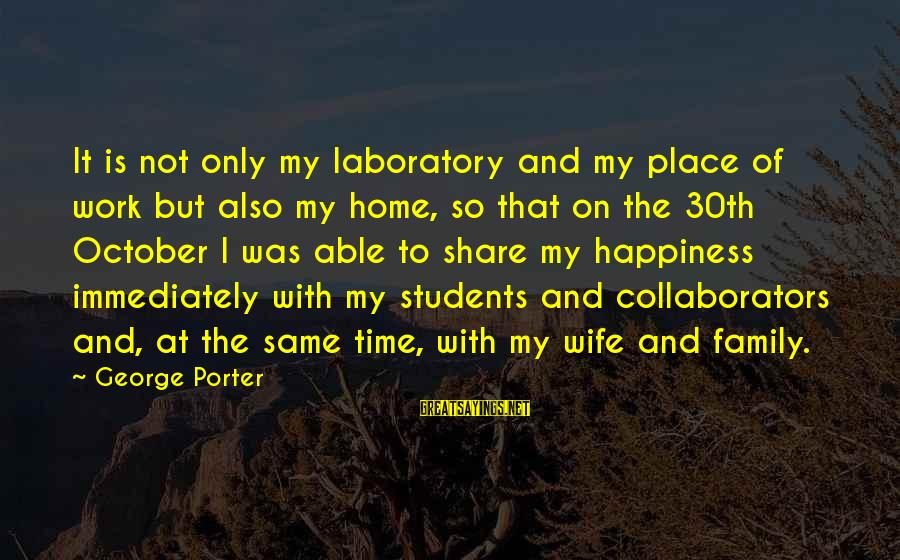 Happiness My Family Sayings By George Porter: It is not only my laboratory and my place of work but also my home,