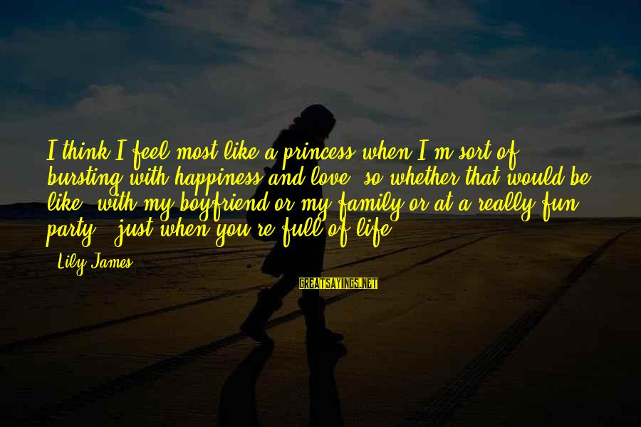 Happiness My Family Sayings By Lily James: I think I feel most like a princess when I'm sort of bursting with happiness