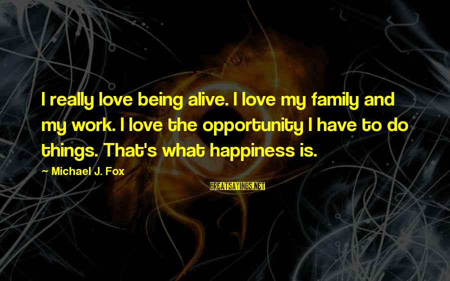 Happiness My Family Sayings By Michael J. Fox: I really love being alive. I love my family and my work. I love the