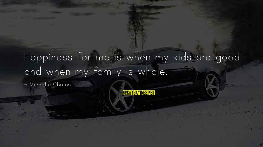 Happiness My Family Sayings By Michelle Obama: Happiness for me is when my kids are good and when my family is whole.