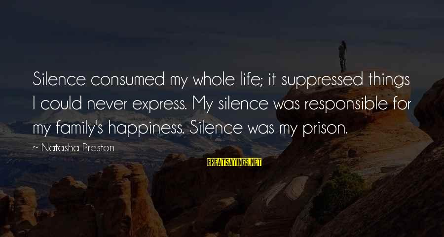 Happiness My Family Sayings By Natasha Preston: Silence consumed my whole life; it suppressed things I could never express. My silence was